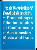 南島樂舞國際學術研討會論文集 = Proceedings of the International Conference on Austronesian Music and Dance