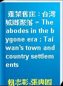 蓬萊舊庄 : 台灣城鄉聚落 = The abodes in the bygone era : Taiwan