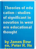 Theories of education : studies of significant innovation in western educational thought