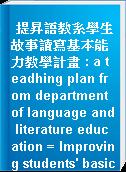提昇語教系學生故事讀寫基本能力教學計畫 : a teadhing plan from department of language and literature education = Improving students
