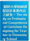 國民小學教師課程設計專業內涵之研究 = The study on Professional Competence of Curriclum Designing for Teacher in Elementary School