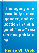 "The agony of masculinity : race, gender, and education in the age of ""new"" racism and patriarchy"