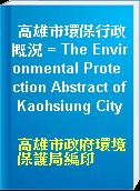 高雄市環保行政概況 = The Environmental Protection Abstract of Kaohsiung City