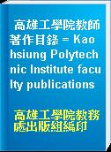 高雄工學院教師著作目錄 = Kaohsiung Polytechnic Institute faculty publications