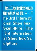第三屆國際袖珍雕塑邀請展 = : The 3rd International Shoe box Sculptlure ; The 3rd International Shoe box Sculptlure