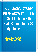 第三屆國際袖珍雕塑邀請展 = The 3rd International Shoe box Sculptlure