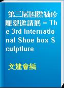 第三屆國際袖珍雕塑邀請展 = The 3rd International Shoe box Sculptlure