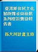 臺灣原住民文化藝術傳承與發展系列座談實錄報告書
