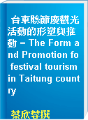 台東縣節慶觀光活動的形塑與推動 = The Form and Promotion fo festival tourism in Taitung country