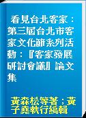 看見台北客家 : 第三屆台北市客家文化節系列活動 : 『客家發展研討會議』論文集