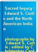 Sacred legacy : Edward S. Curtis and the North American Indian
