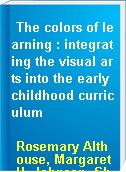 The colors of learning : integrating the visual arts into the early childhood curriculum