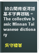綜合閩南臺灣語基本字典初稿 = The collective basic Minnan Taiwanese dictionary