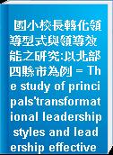 國小校長轉化領導型式與領導效能之研究:以北部四縣市為例 = The study of principals
