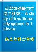 臺灣傳統都巿空間之研究 = A study of traditional city spaces in Taiwan