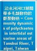 淡水河河口潮間帶多毛類動物的群聚動態 = Community dynamics of polychaetes in intertidal estuarine areas of Tanshui River, Taipei, Taiwan