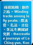 峰迴路轉 : 創作之路 = Winding tracks among lofty peaks : 羅清雲、孔法‧古拉、朱沉冬典藏研究展 : thecreative journeys of Lo Ching-yun, Konfar Gyula and Chu Chen-tung