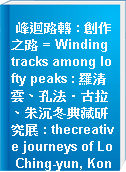 峰迴路轉 : 創作之路 = Winding tracks among lofty peaks : 羅清雲、孔法‧古拉、朱沉冬典藏研究展 : thecreative journeys of Lo Ching-yun, Konfar Gyula and Chu Chen-tung