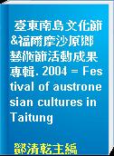 臺東南島文化節&福爾摩沙原鄉藝術節活動成果專輯. 2004 = Festival of austronesian cultures in Taitung