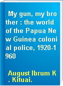 My gun, my brother : the world of the Papua New Guinea colonial police, 1920-1960
