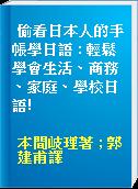 偷看日本人的手帳學日語 : 輕鬆學會生活、商務、家庭、學校日語!