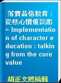 落實品格教育 : 從核心價值談起 = Implementation of character education : talking from the core value