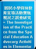 國民小學特殊教育宣導活動實施現況之調查研究 = The Investigation of the Practice from the Special Education Advocacy Activities in Elementary Schools
