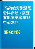 高齡教育機構經營與發展 : 以臺東地區樂齡學習中心為例