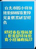 台北市國小特殊班教師輔導重障兒童個案研習報告
