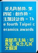 臺北陶藝獎. 第四屆 : 創作獎、主題設計獎 = The fourth Taipei ceramics awards