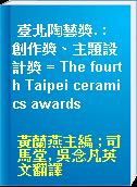 臺北陶藝獎. : 創作獎、主題設計獎 = The fourth Taipei ceramics awards