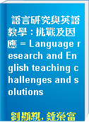 語言研究與英語教學 : 挑戰及因應 = Language research and English teaching challenges and solutions