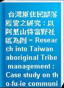 台灣原住民部落經營之研究 : 以阿里山特富野社區為例 = Research into Taiwan aboriginal Tribe management : Case study on tho-fu-ie community of Ali mountain