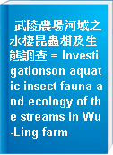 武陵農場河域之水棲昆蟲相及生態調查 = Investigationson aquatic insect fauna and ecology of the streams in Wu-Ling farm