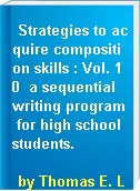 Strategies to acquire composition skills : Vol. 10  a sequential writing program for high school students.