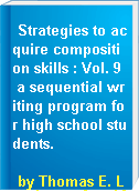 Strategies to acquire composition skills : Vol. 9  a sequential writing program for high school students.