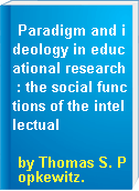 Paradigm and ideology in educational research : the social functions of the intellectual