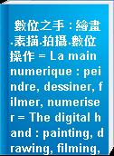 數位之手 : 繪畫.素描.拍攝.數位操作 = La main numerique : peindre, dessiner, filmer, numeriser = The digital hand : painting, drawing, filming, digitalising