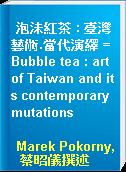 泡沬紅茶 : 臺灣藝術.當代演繹 = Bubble tea : art of Taiwan and its contemporary mutations