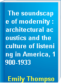 The soundscape of modernity : architectural acoustics and the culture of listening in America, 1900-1933