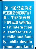 第一屆兒童與家庭國際學術研討會 : 生態系統觀下的兒童與家庭 = 1st International conference on child and family : child development and family : from the ecological system perspective