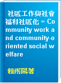 社區工作與社會福利社區化 = Community work and community-oriented social welfare