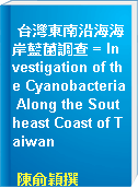 台灣東南沿海海岸藍菌調查 = Investigation of the Cyanobacteria Along the Southeast Coast of Taiwan