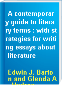 A contemporary guide to literary terms : with strategies for writing essays about literature