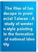 The Rise of landscape in provincial Taiwan : A study of western-style painting in the formation of national identity