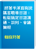 跟著半澤直樹說厲害職場日語 : 輕鬆搞定日語溝通、談判、會議簡報