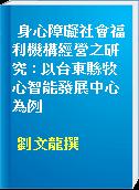 身心障礙社會福利機構經營之研究 : 以台東縣牧心智能發展中心為例