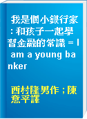 我是個小銀行家 : 和孩子一起學習金融的常識 = I am a young banker