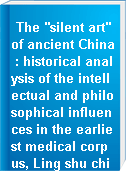 """The """"silent art"""" of ancient China : historical analysis of the intellectual and philosophical influences in the earliest medical corpus, Ling shu ching"""