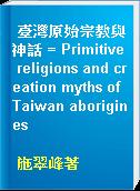 臺灣原始宗教與神話 = Primitive religions and creation myths of Taiwan aborigines